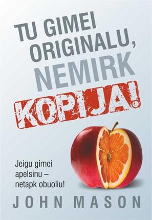 Tu gimei originalu, nemirk kopija!  Jei gimei apelsinu – netapk obuoliu! Knyga vidutinybės mąstymą išgins ten, kur jam ir vieta – lauk iš tavo gyvenimo, o svajas padės paversti realybe