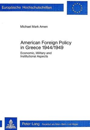American Foreign Policy in Greece - 1944-1949: Economic, Military and Institutional Aspects