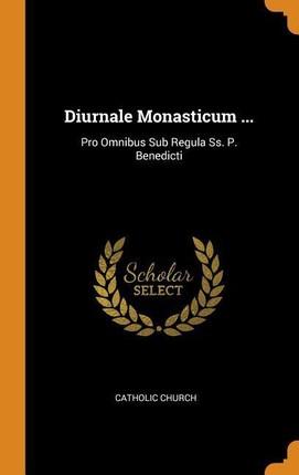 Diurnale Monasticum ...: Pro Omnibus Sub Regula Ss. P. Benedicti