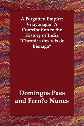 A Forgotten Empire: Vijayanagar a Contribution to the History of India Chronica DOS Reis de Bisnaga