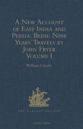 New Account of East India and Persia. Being Nine Years' Travels, 1672-1681, by John Fryer