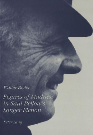 Figures of Madness in Saul Bellow's Longer Fiction