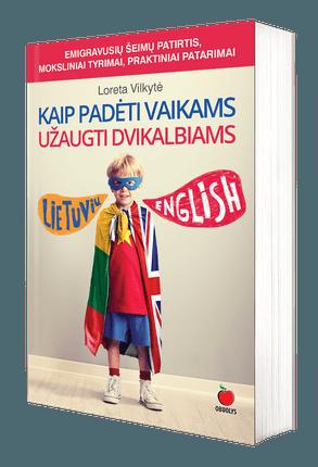 Kaip padėti vaikams užaugti dvikalbiams: praktinė pagalba emigrantams kaip greitai ir nesudėtingai išlavinti vaikų lietuvių kalbos įgūdžius - tinka visoms kalboms!