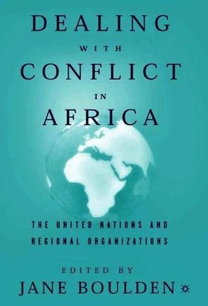 Dealing with Conflict in Africa: The United Nations and Regional Organizations