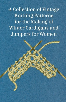 A Collection of Vintage Knitting Patterns for the Making of Winter Cardigans and Jumpers for Women