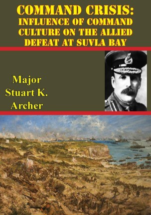 Command Crisis: Influence Of Command Culture On The Allied Defeat At Suvla Bay