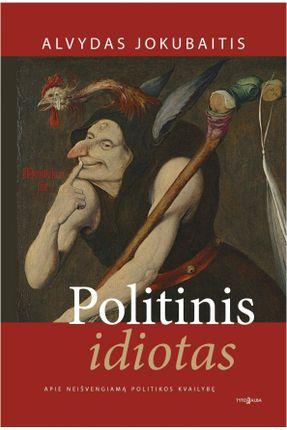 POLITINIS IDIOTAS: apie neišvengiamą politikos kvailybę