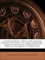A constitutional view of the late war between the states : its causes, character, conduct and results ; presented in a series of colloquies at Liberty Hall