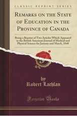 Remarks on the State of Education in the Province of Canada: Being a Reprint of Two Articles Which Appeared in the British American Journal of Medical