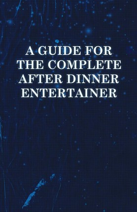 A   Guide for the Complete After Dinner Entertainer - Magic Tricks to Stun and Amaze Using Cards, Dice, Billiard Balls, Psychic Tricks, Coins, and Cig