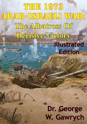 1973 Arab-Israeli War: The Albatross Of Decisive Victory [Illustrated Edition]