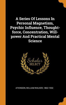 A Series of Lessons in Personal Magnetism, Psychic Influence, Thought-Force, Concentration, Will-Power and Practical Mental Science