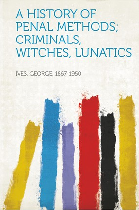 A History of Penal Methods; Criminals, Witches, Lunatics