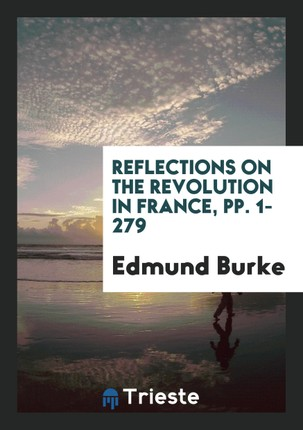 Reflections on the Revolution in France, and on the Proceedings in Certain Societies in London ...