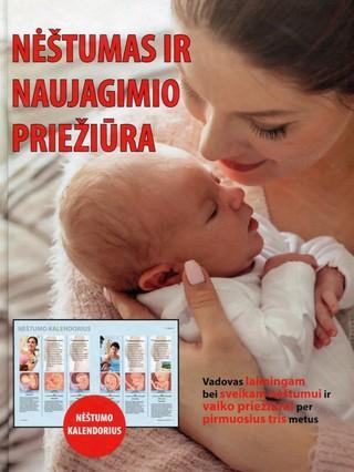 Nėštumas ir naujagimio priežiūra: tai jūsų vadovas laimingam ir sveikam nėštumui bei vaiko priežiūrai per pirmuosius tris jo amžiaus metus