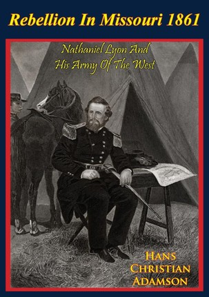 Rebellion In Missouri 1861: Nathaniel Lyon And His Army Of The West