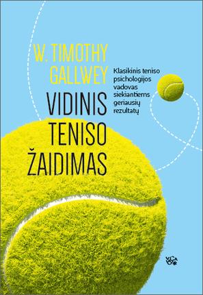 Vidinis teniso žaidimas. Klasikinis teniso psichologijos vadovas siekiantiems geriausių rezultatų