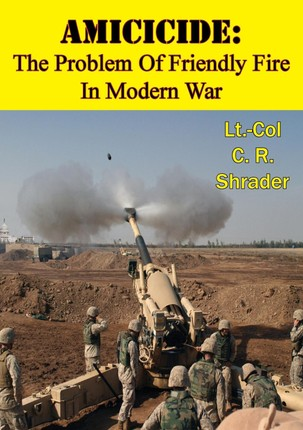 Amicicide: The Problem Of Friendly Fire In Modern War [Illustrated Edition]