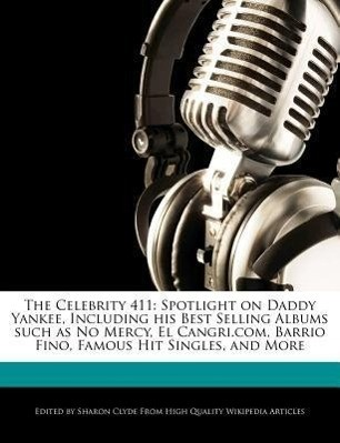The Celebrity 411: Spotlight on Daddy Yankee, Including His Best Selling Albums Such as No Mercy, El Cangri.Com, Barrio Fino, Famous Hit