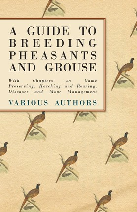 A Guide to Breeding Pheasants and Grouse - With Chapters on Game Preserving, Hatching and Rearing, Diseases and Moor Management