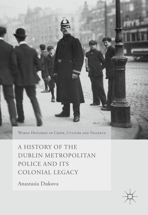 A History of the Dublin Metropolitan Police and its Colonial Legacy