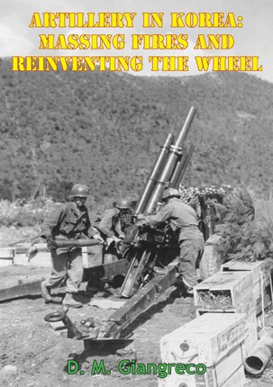 Artillery In Korea: Massing Fires And Reinventing The Wheel [Illustrated Edition]