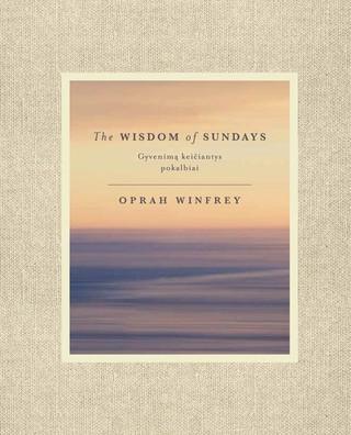 The wisdom of sundays. Gyvenimą keičiantys pokalbiai. Oprah'os nušvitimo akimirkos ir įžvalgos