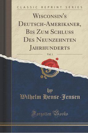 Wisconsin's Deutsch-Amerikaner, Bis Zum Schluss Des Neunzehnten Jahrhunderts, Vol. 1 (Classic Reprint)