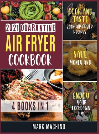 2021 Quarantine Air Fryer Cookbook [4 books in 1]: Cook and Taste 200+ Air Fryer Recipes, Save Money and Enjoy Your Lockdown Time
