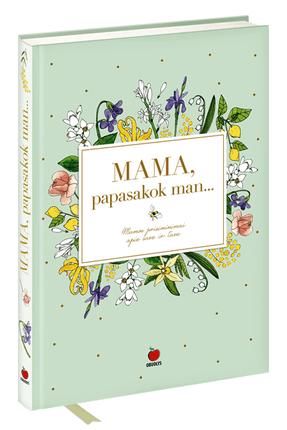MAMA, PAPASAKOK MAN… Mamos prisiminimai apie tave ir save