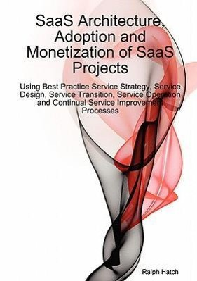 Saas Architecture, Adoption and Monetization of Saas Projects Using Best Practice Service Strategy, Service Design, Service Transition, Service Operat