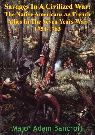 Savages In A Civilized War: The Native Americans As French Allies In The Seven Years War, 1754-1763