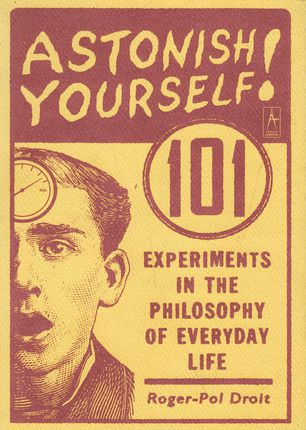 Astonish Yourself!: 101 Experiments in the Philosophy of Everyday Life