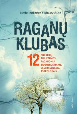 Raganų klubas: 12 pokalbių su Lietuvos raganomis, bioenergetikais, ekstrasensais, astrologais