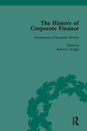 The History of Corporate Finance: Developments of Anglo-American Securities Markets, Financial Practices, Theories and Laws Vol 1