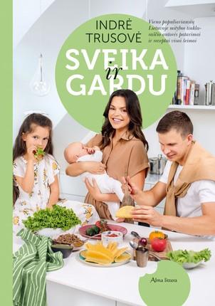 SVEIKA IR GARDU: vieno populiariausių Lietuvoje mitybos tinklaraščio autorės patarimai ir receptai visai šeimai