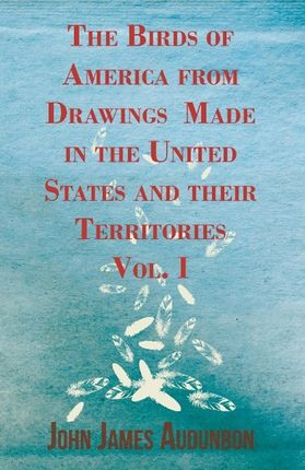The Birds of America from Drawings Made in the United States and Their Territories - Vol. I