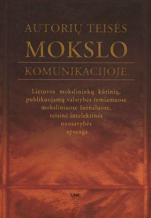 Autorių teisės mokslo komunikacijoje: Lietuvos mokslininkų kūrinių, publikuojamų valstybės remiamuose moksliniuose žurnaluose, teisinė intelektinės nuosavybės apsauga