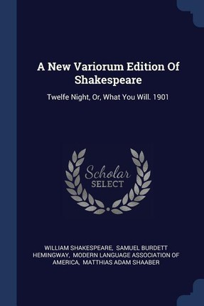 A New Variorum Edition of Shakespeare: Twelfe Night, Or, What You Will. 1901