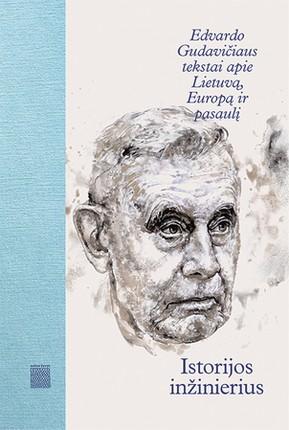 Istorijos inžinierius: Edvardo Gudavičiaus tekstai apie Lietuvą, Europą ir pasaulį