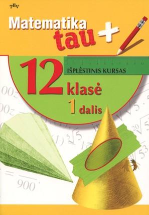 Matematika tau Plius. Išplėstinis kursas. 12 klasė. 1 dalis (2013)