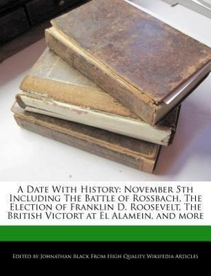 A Date with History: November 5th Including the Battle of Rossbach, the Election of Franklin D. Roosevelt, the British Victort at El Alamei