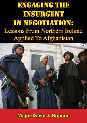 Engaging The Insurgent In Negotiation: Lessons From Northern Ireland Applied To Afghanistan