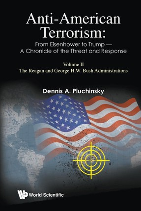Anti-American Terrorism: From Eisenhower To Trump - A Chronicle of the Threat and Response: Volume Ii: the Reagan and George H.W. Bush Administrations