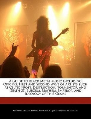 A   Guide to Black Metal Music Including Origins, First and Second Wave of Artists Such as Celtic Frost, Destruction, Tormentor, and Death SS, Burzum,