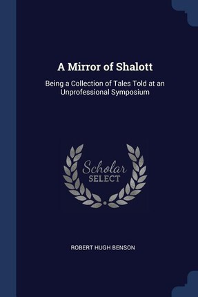A Mirror of Shalott: Being a Collection of Tales Told at an Unprofessional Symposium