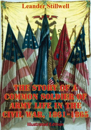 Story Of A Common Soldier Of Army Life In The Civil War, 1861-1865 [Illustrated Edition]