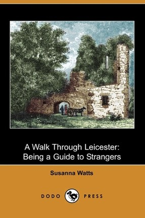 A Walk Through Leicester: Being a Guide to Strangers (Dodo Press)
