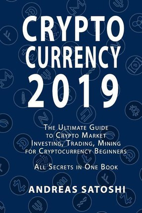 Cryptocurrency 2019 the Ultimate Guide to Crypto Market Investing, Trading, Mining for Cryptocurrency Beginners All Secrets in One Book