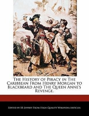 The History of Piracy in the Caribbean from Henry Morgan to Blackbeard and the Queen Anne's Revenge.